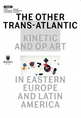 THE OTHER TRANS-ATLANTIC: KINETIC AND OP ART IN EASTERN EUROPE AND LATIN AMERICA edited by Marta Dziewańska, Dieter Roelstraete, Abigail Winograd