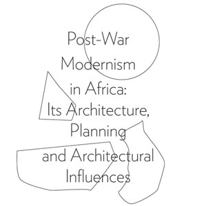 Post-War Modernism in Africa Its Architecture, Planning and Architectural Influences