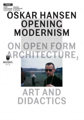 Oskar Hansen: Opening Modernism. On Open Form Architecture, Art and Didactics