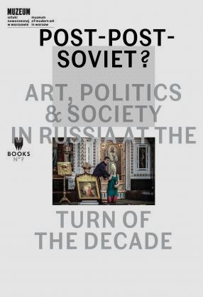 Post-Post-Soviet? Art, Politics & Society in Russia at the Turn of the Decade ed. Marta Dziewańska, Ekaterina Degot and Ilja Budraitskis
